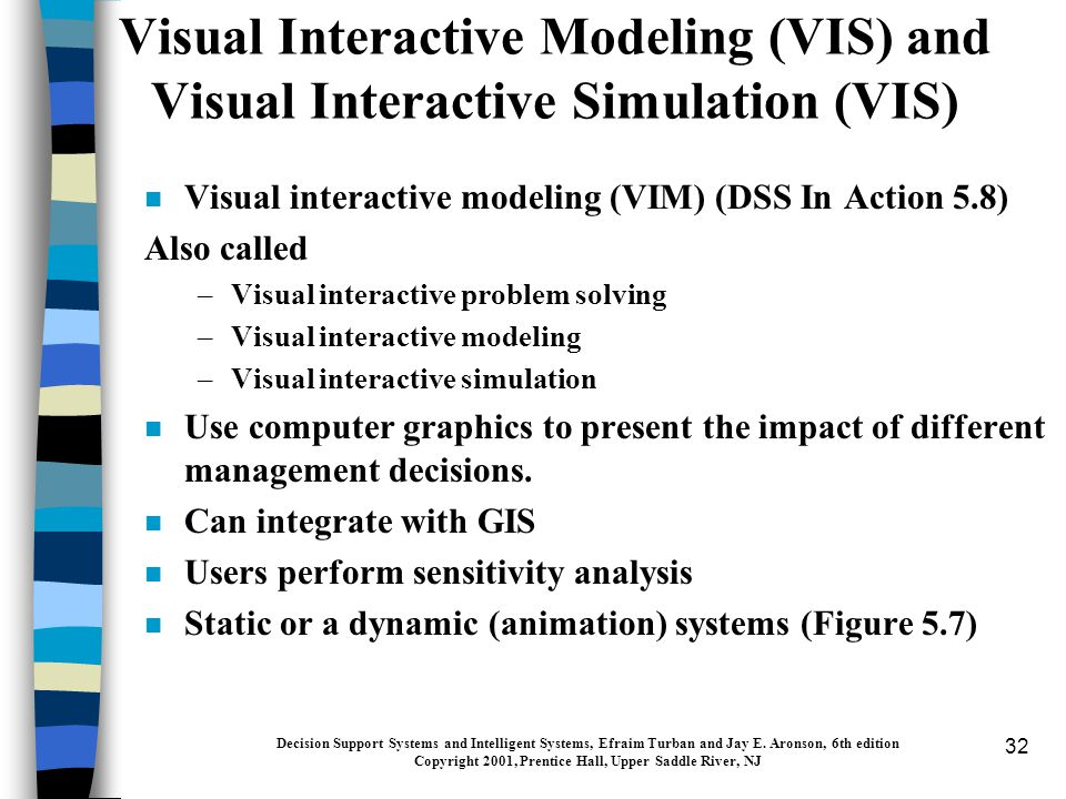 32 Visual Interactive Modeling (VIS) and Visual Interactive Simulation (VIS) n Visual interactive modeling (VIM) (DSS In Action 5.8) Also called –Visual interactive problem solving –Visual interactive modeling –Visual interactive simulation n Use computer graphics to present the impact of different management decisions.