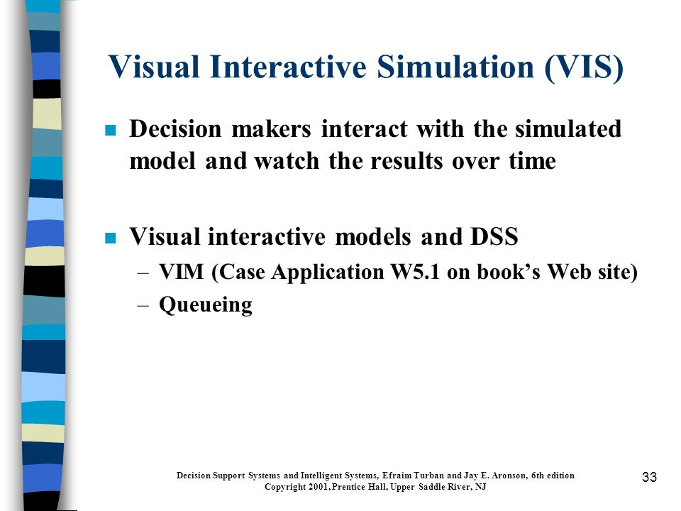 33 Visual Interactive Simulation (VIS) n Decision makers interact with the simulated model and watch the results over time n Visual interactive models and DSS –VIM (Case Application W5.1 on book's Web site) –Queueing Decision Support Systems and Intelligent Systems, Efraim Turban and Jay E.