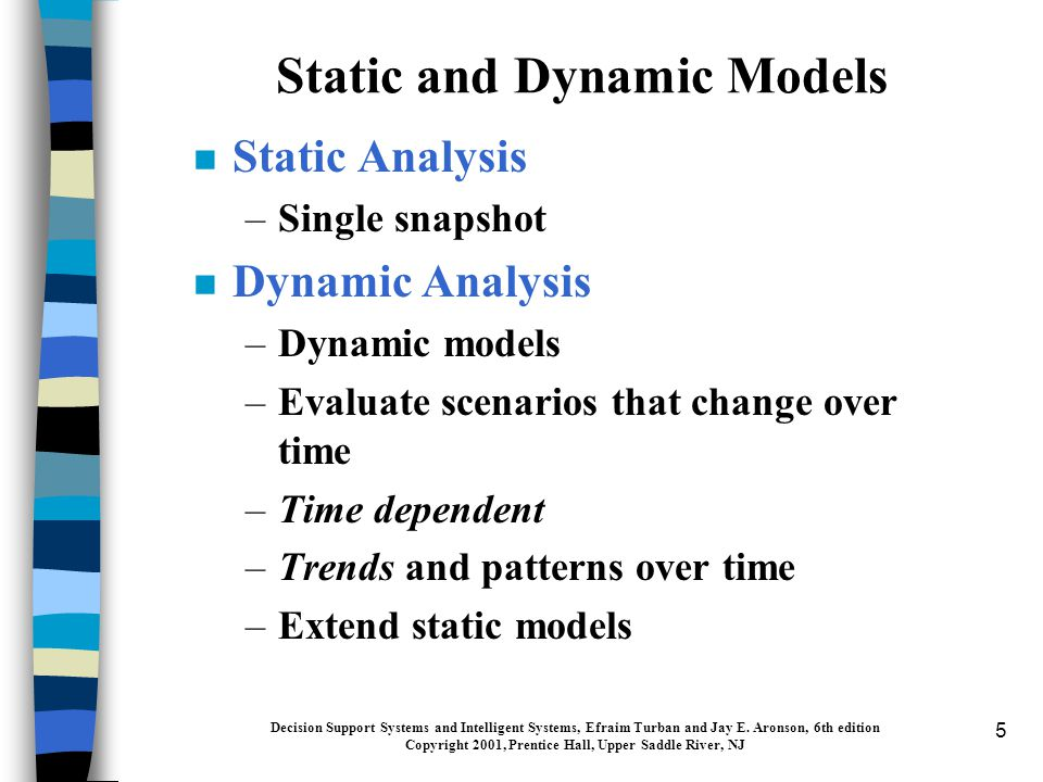 5 Static and Dynamic Models n Static Analysis –Single snapshot n Dynamic Analysis –Dynamic models –Evaluate scenarios that change over time –Time dependent –Trends and patterns over time –Extend static models Decision Support Systems and Intelligent Systems, Efraim Turban and Jay E.