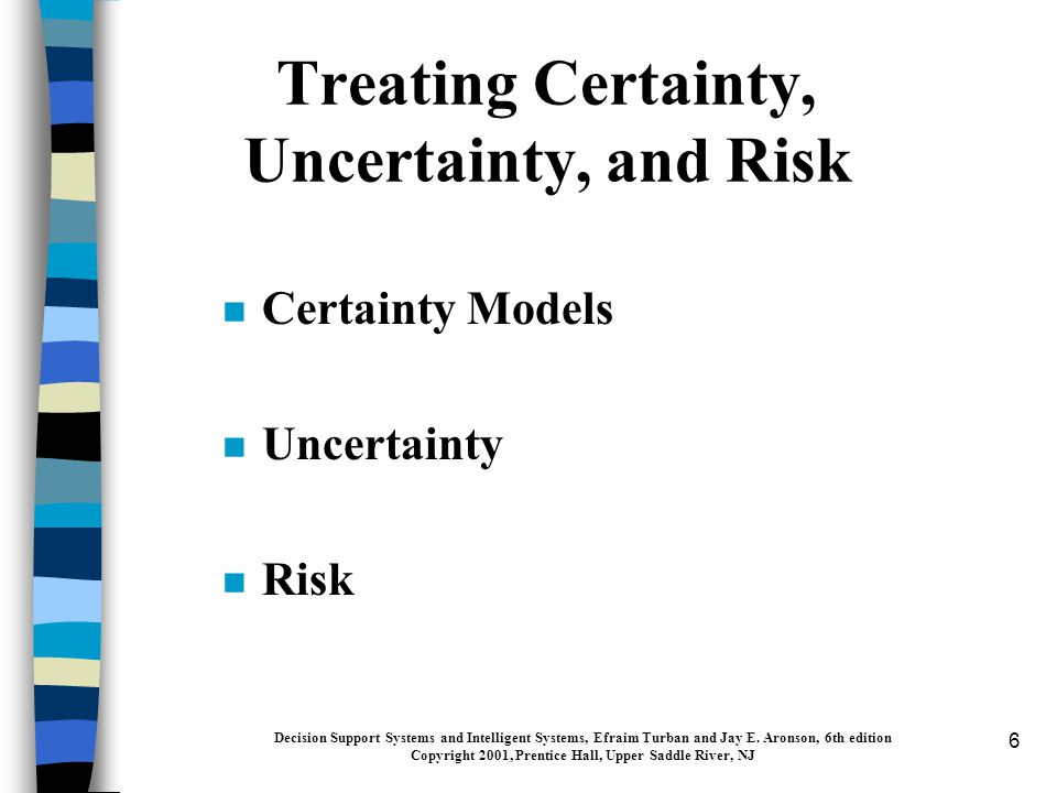 6 Treating Certainty, Uncertainty, and Risk n Certainty Models n Uncertainty n Risk Decision Support Systems and Intelligent Systems, Efraim Turban and Jay E.