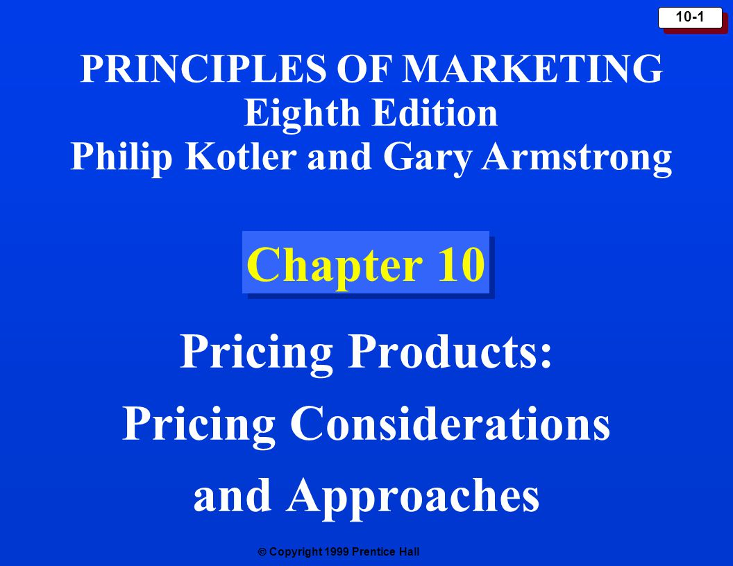  Copyright 1999 Prentice Hall 10-1 Chapter 10 Pricing Products: Pricing Considerations and Approaches PRINCIPLES OF MARKETING Eighth Edition Philip
