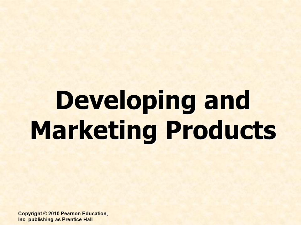 Developing and Marketing Products Copyright © 2010 Pearson Education, Inc.