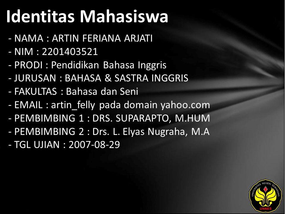 Identitas Mahasiswa - NAMA : ARTIN FERIANA ARJATI - NIM : 2201403521 - PRODI : Pendidikan Bahasa Inggris - JURUSAN : BAHASA & SASTRA INGGRIS - FAKULTAS : Bahasa dan Seni - EMAIL : artin_felly pada domain yahoo.com - PEMBIMBING 1 : DRS.