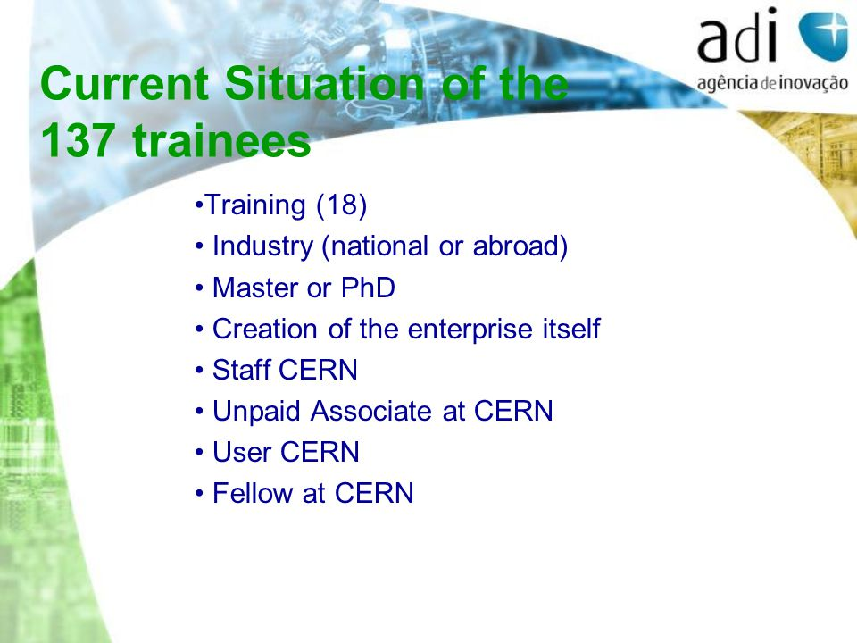 Training (18) Industry (national or abroad) Master or PhD Creation of the enterprise itself Staff CERN Unpaid Associate at CERN User CERN Fellow at CERN Current Situation of the 137 trainees