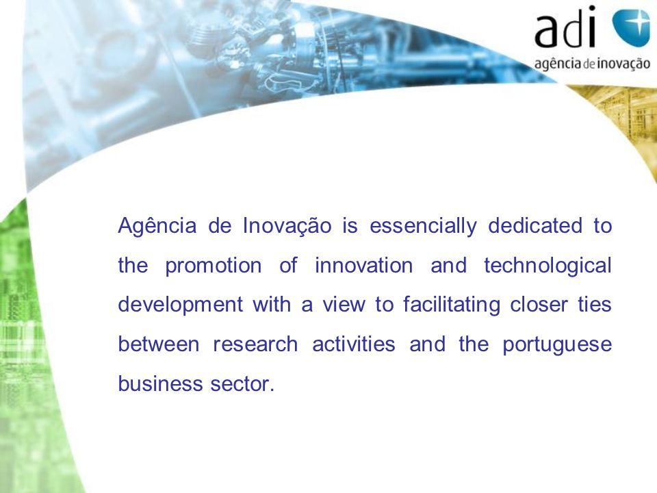 Agência de Inovação is essencially dedicated to the promotion of innovation and technological development with a view to facilitating closer ties between research activities and the portuguese business sector.