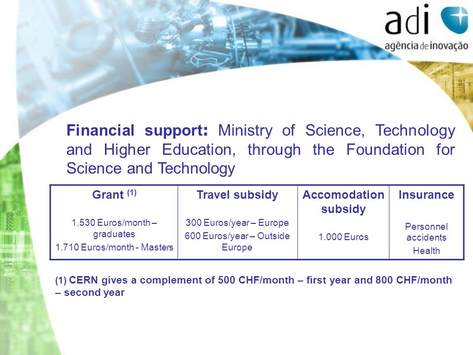 Financial support : Ministry of Science, Technology and Higher Education, through the Foundation for Science and Technology Grant (1) 1.530 Euros/month – graduates 1.710 Euros/month - Masters Travel subsidy 300 Euros/year – Europe 600 Euros/year – Outside Europe Accomodation subsidy 1.000 Euros Insurance Personnel accidents Health (1) CERN gives a complement of 500 CHF/month – first year and 800 CHF/month – second year