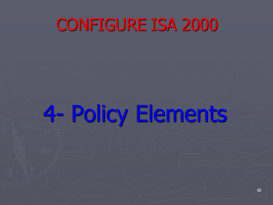 82 CONFIGURE ISA 2000 4- Policy Elements 4- Policy Elements