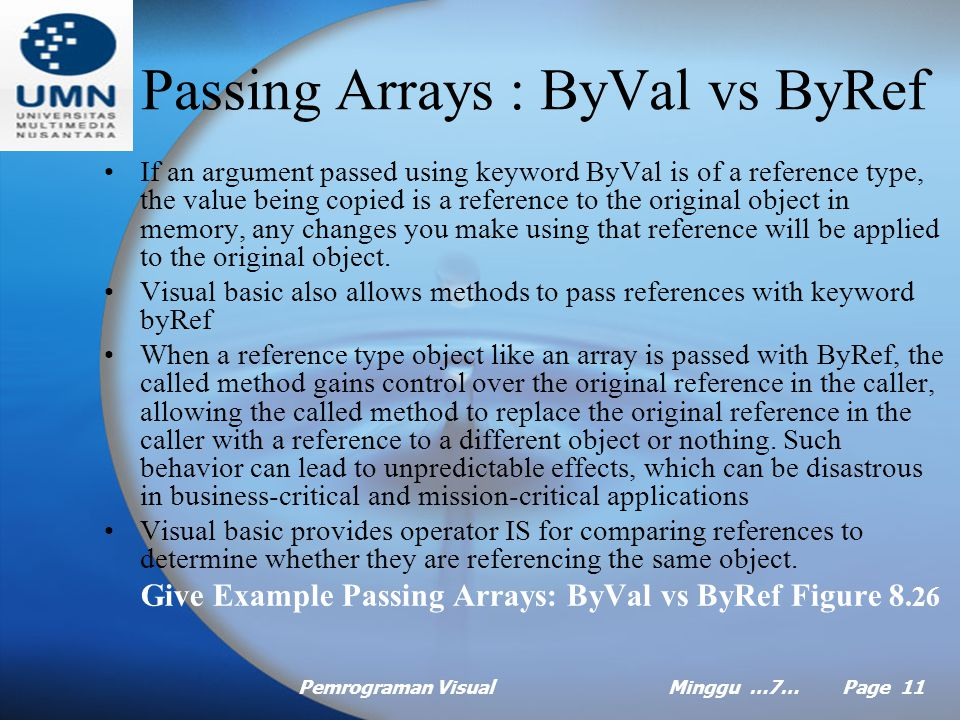 Pemrograman VisualMinggu …7… Page 10 Changing the Size of an Array at Execution Time The ReDim statement enables you to dynamically change the array size by creating a new array and assigning its reference to the specified variable.