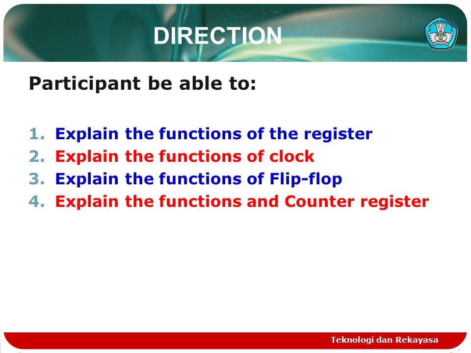 Teknologi dan Rekayasa DIRECTION Participant be able to: 1.Explain the functions of the register 2.Explain the functions of clock 3.Explain the functions of Flip-flop 4.Explain the functions and Counter register