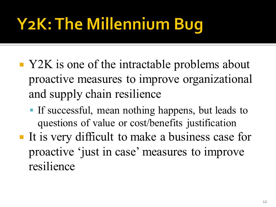  Y2K is one of the intractable problems about proactive measures to improve organizational and supply chain resilience  If successful, mean nothing happens, but leads to questions of value or cost/benefits justification  It is very difficult to make a business case for proactive 'just in case' measures to improve resilience 12