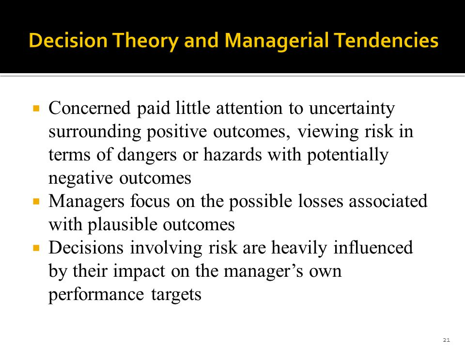  Concerned paid little attention to uncertainty surrounding positive outcomes, viewing risk in terms of dangers or hazards with potentially negative outcomes  Managers focus on the possible losses associated with plausible outcomes  Decisions involving risk are heavily influenced by their impact on the manager's own performance targets 21