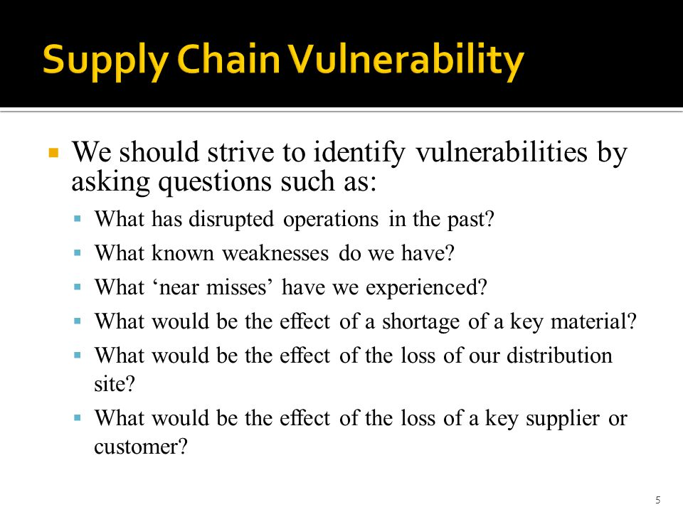  We should strive to identify vulnerabilities by asking questions such as:  What has disrupted operations in the past?  What known weaknesses do we