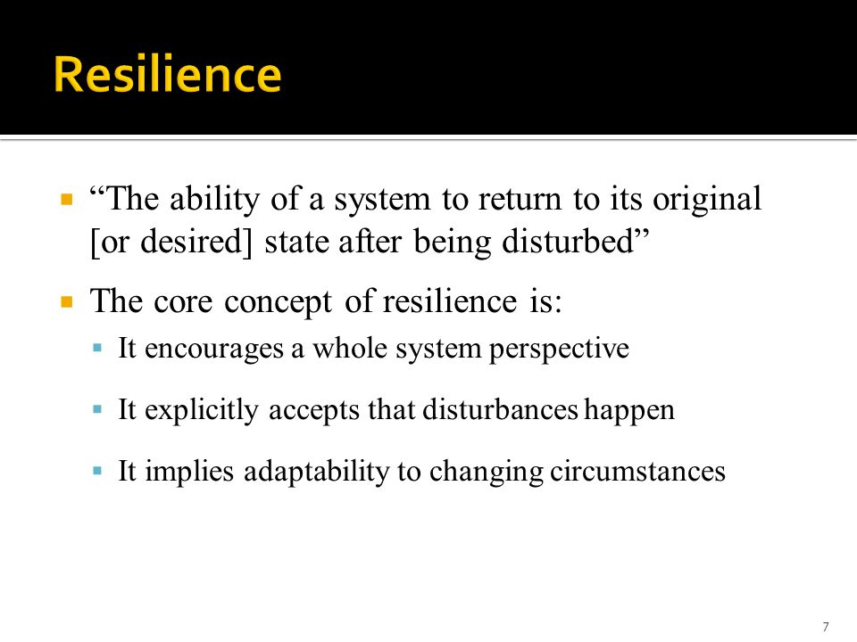  The ability of a system to return to its original [or desired] state after being disturbed  The core concept of resilience is:  It encourages a whole system perspective  It explicitly accepts that disturbances happen  It implies adaptability to changing circumstances 7