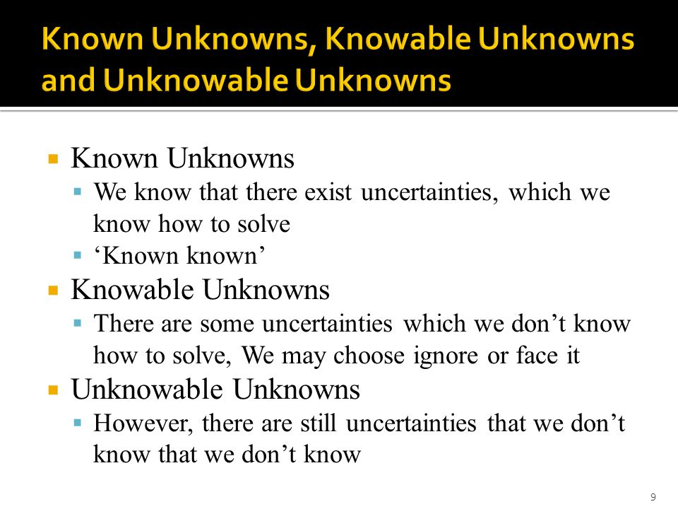  Known Unknowns  We know that there exist uncertainties, which we know how to solve  'Known known'  Knowable Unknowns  There are some uncertainties which we don't know how to solve, We may choose ignore or face it  Unknowable Unknowns  However, there are still uncertainties that we don't know that we don't know 9