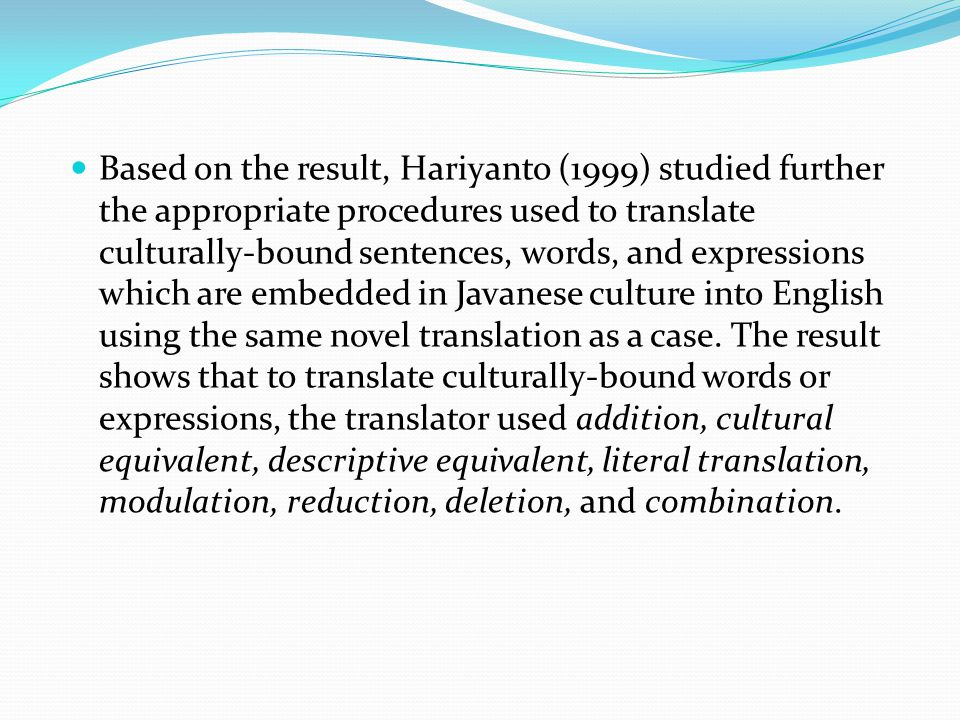 Based on the result, Hariyanto (1999) studied further the appropriate procedures used to translate culturally-bound sentences, words, and expressions which are embedded in Javanese culture into English using the same novel translation as a case.