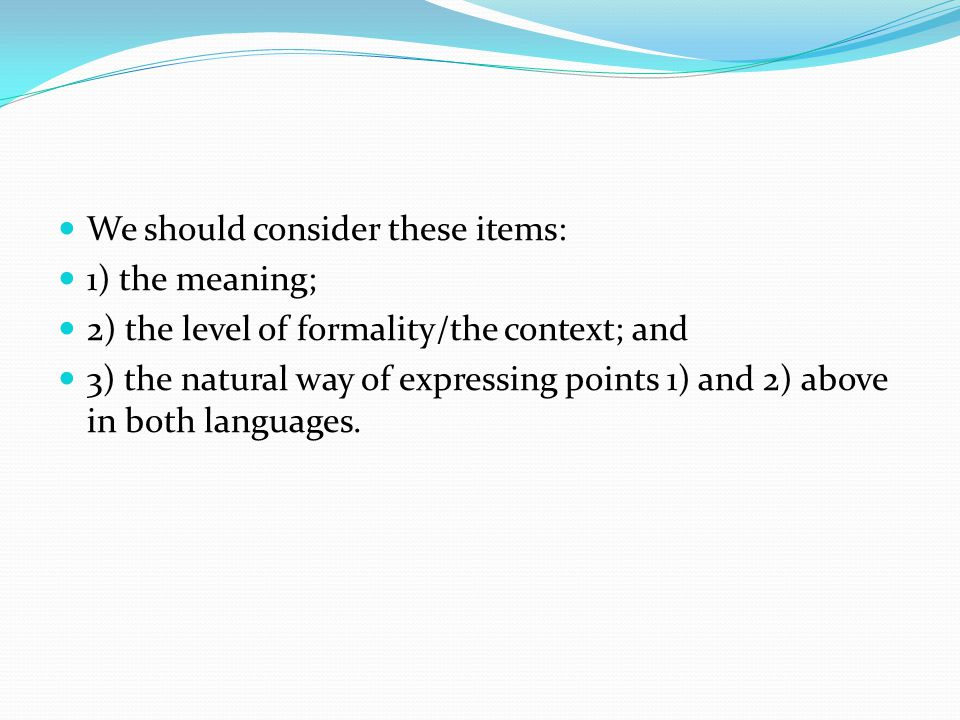 We should consider these items: 1) the meaning; 2) the level of formality/the context; and 3) the natural way of expressing points 1) and 2) above in both languages.