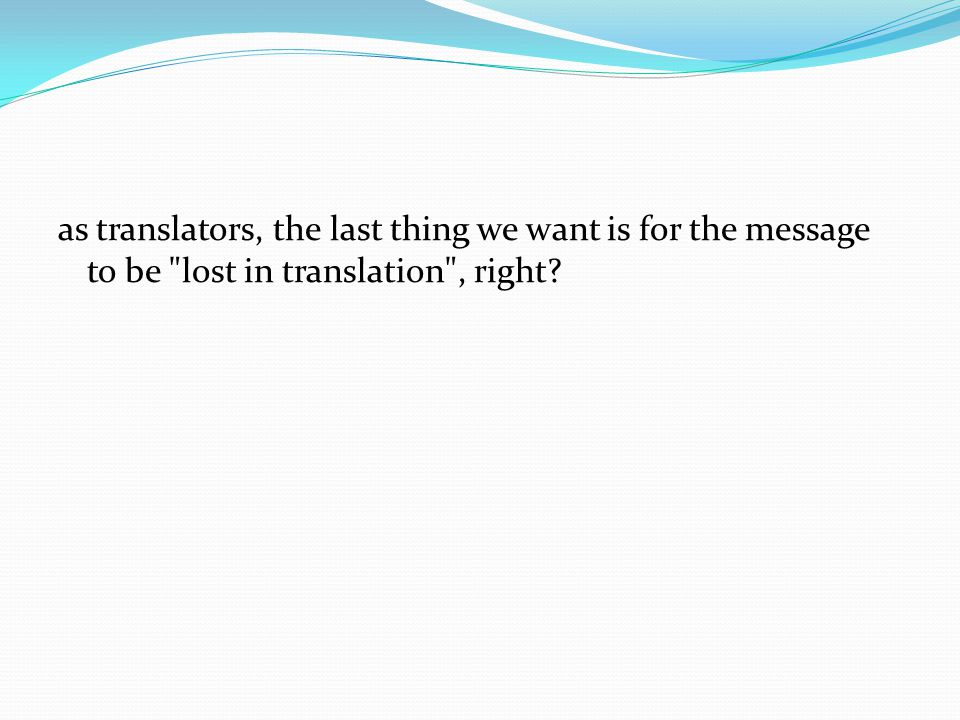 as translators, the last thing we want is for the message to be lost in translation , right