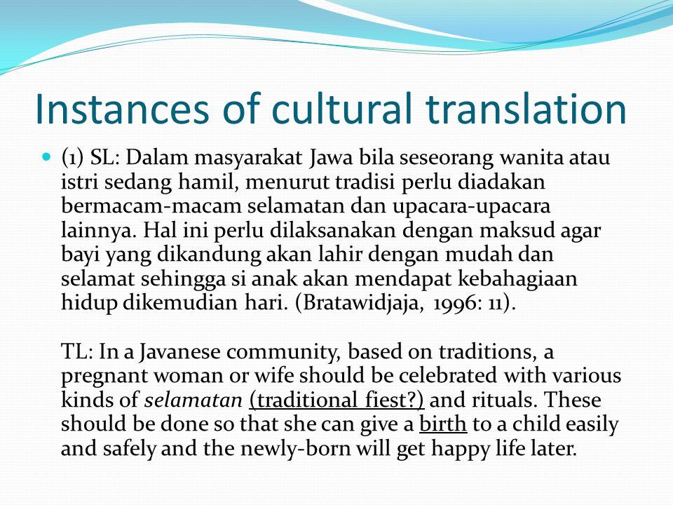 Instances of cultural translation (1) SL: Dalam masyarakat Jawa bila seseorang wanita atau istri sedang hamil, menurut tradisi perlu diadakan bermacam-macam selamatan dan upacara-upacara lainnya.