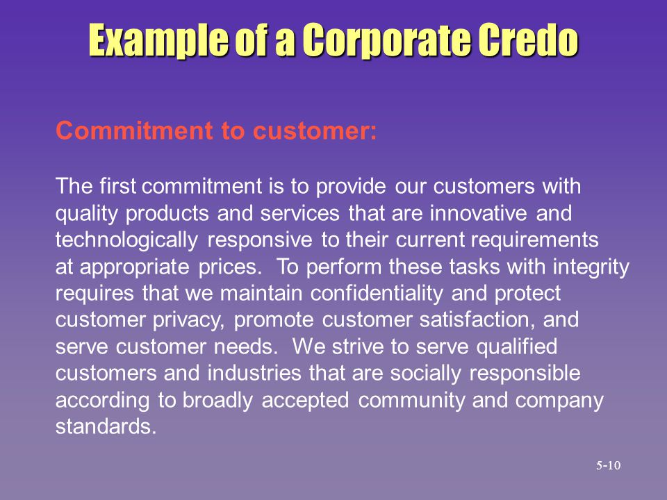 Example of a Corporate Credo Commitment to customer: The first commitment is to provide our customers with quality products and services that are inno