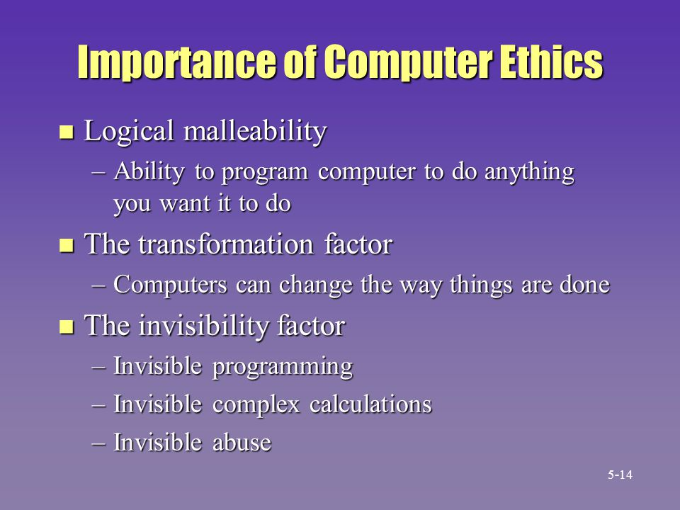 Importance of Computer Ethics n Logical malleability –Ability to program computer to do anything you want it to do n The transformation factor –Comput