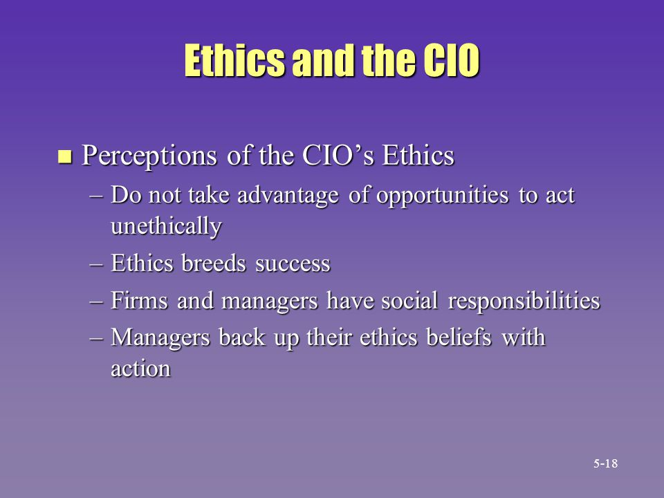 Ethics and the CIO n Perceptions of the CIO's Ethics –Do not take advantage of opportunities to act unethically –Ethics breeds success –Firms and mana