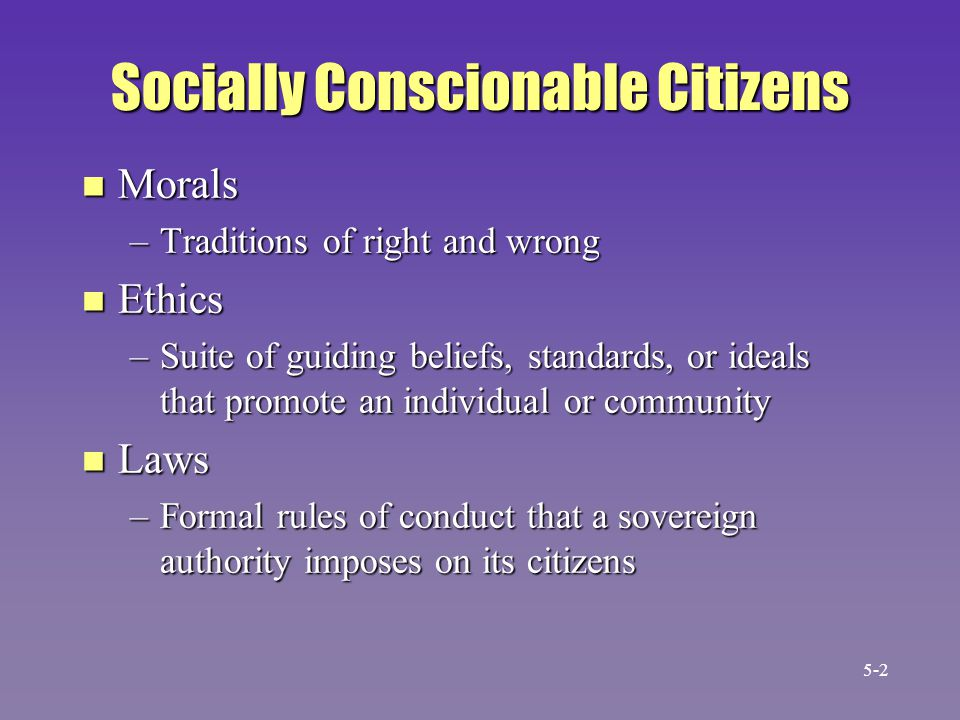 Socially Conscionable Citizens n Morals –Traditions of right and wrong n Ethics –Suite of guiding beliefs, standards, or ideals that promote an indivi