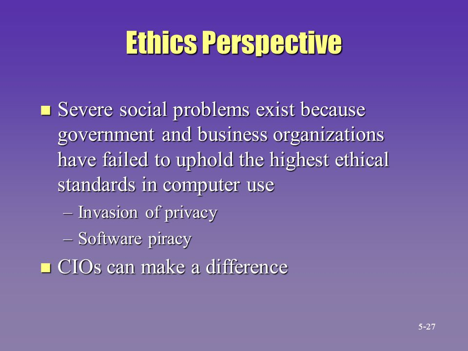 Ethics Perspective n Severe social problems exist because government and business organizations have failed to uphold the highest ethical standards in