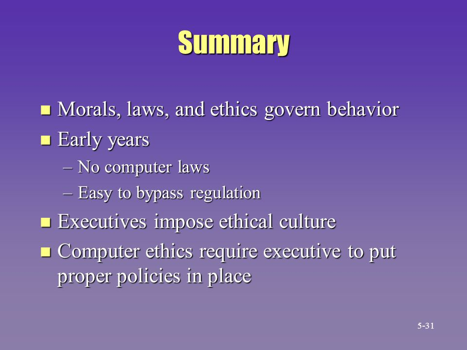 Summary n Morals, laws, and ethics govern behavior n Early years –No computer laws –Easy to bypass regulation n Executives impose ethical culture n Co