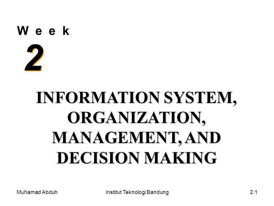 Muhamad AbduhInstitut Teknologi Bandung2.1 W e e k 2 2 INFORMATION SYSTEM, ORGANIZATION, MANAGEMENT, AND DECISION MAKING