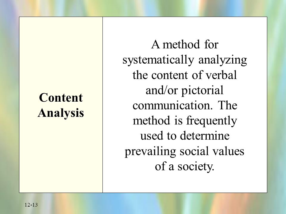 12-13 Content Analysis A method for systematically analyzing the content of verbal and/or pictorial communication.