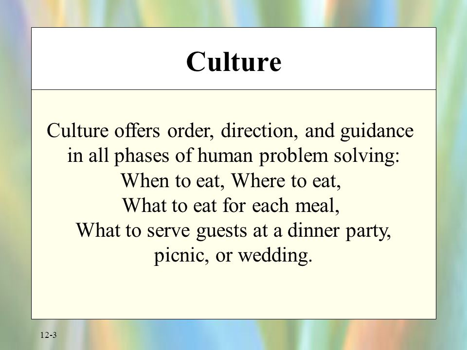 12-3 Culture Culture offers order, direction, and guidance in all phases of human problem solving: When to eat, Where to eat, What to eat for each meal, What to serve guests at a dinner party, picnic, or wedding.