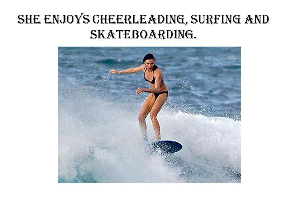 She enjoys cheerleading, surfing and skateboarding.