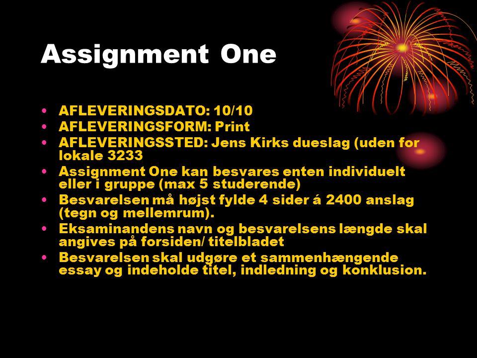Assignment One AFLEVERINGSDATO: 10/10 AFLEVERINGSFORM: Print AFLEVERINGSSTED: Jens Kirks dueslag (uden for lokale 3233 Assignment One kan besvares enten individuelt eller i gruppe (max 5 studerende) Besvarelsen må højst fylde 4 sider á 2400 anslag (tegn og mellemrum).