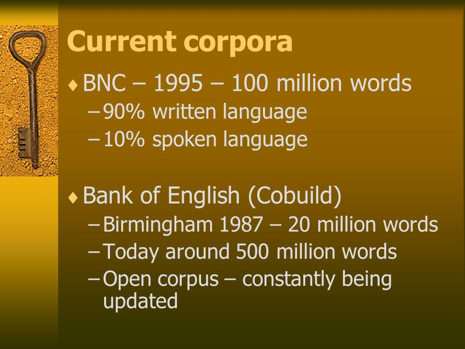 Current corpora  BNC – 1995 – 100 million words –90% written language –10% spoken language  Bank of English (Cobuild) –Birmingham 1987 – 20 million