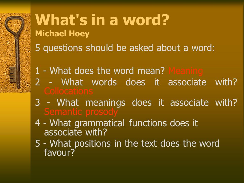 What's in a word? Michael Hoey 5 questions should be asked about a word: 1 - What does the word mean? Meaning 2 - What words does it associate with? C