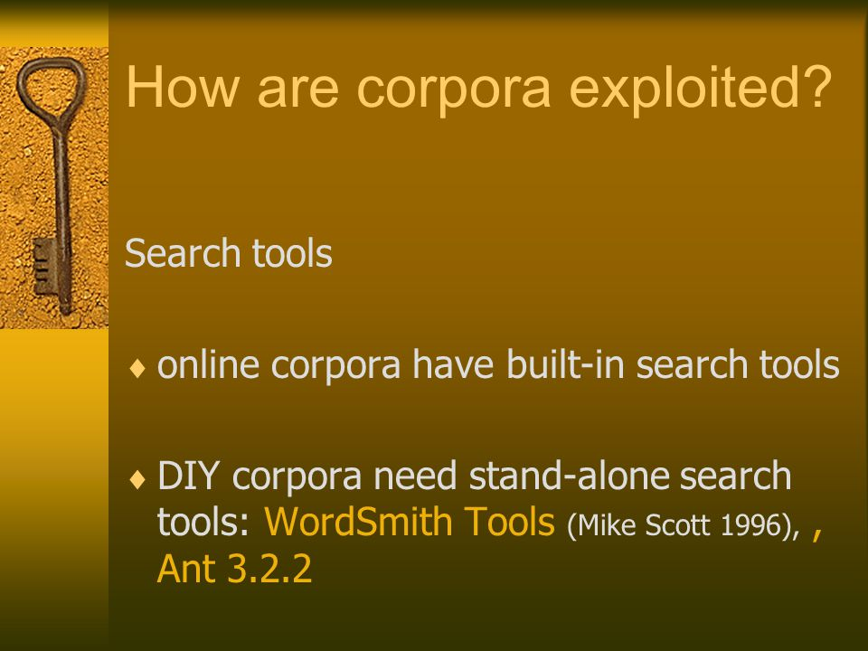 How are corpora exploited? Search tools  online corpora have built-in search tools  DIY corpora need stand-alone search tools: WordSmith Tools (Mike