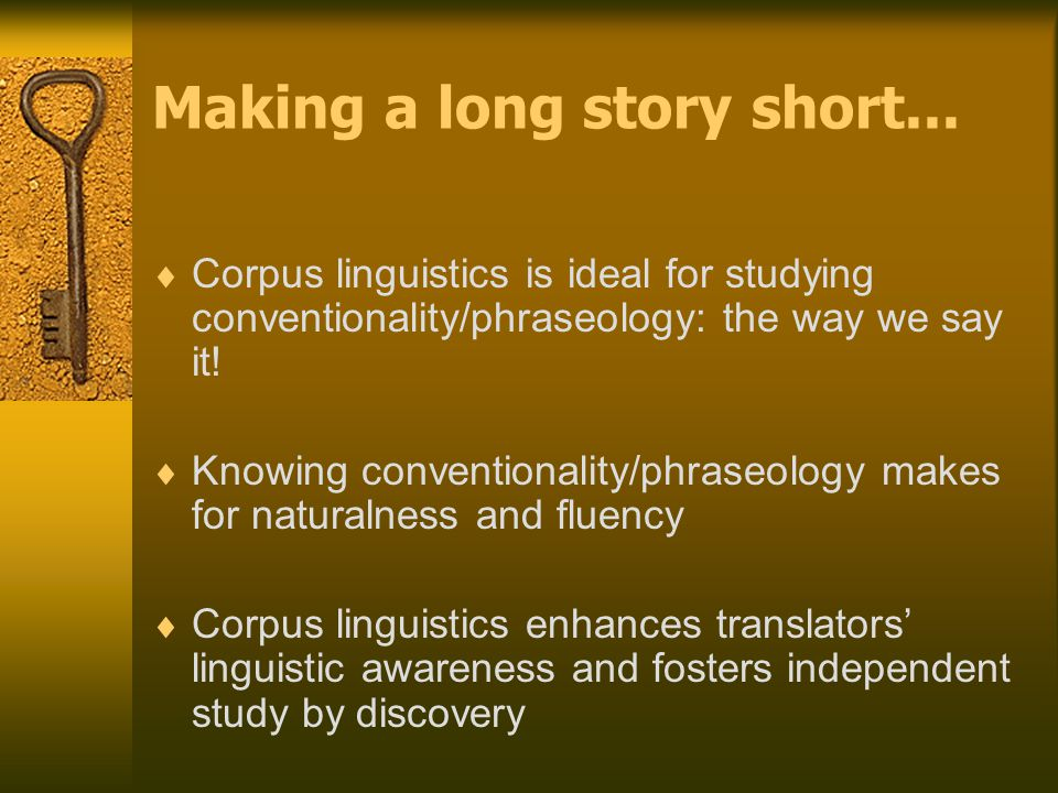 Making a long story short...  Corpus linguistics is ideal for studying conventionality/phraseology: the way we say it!  Knowing conventionality/phra