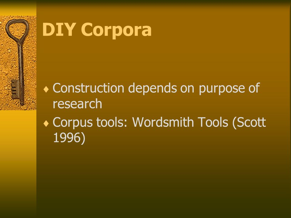 DIY Corpora  Construction depends on purpose of research  Corpus tools: Wordsmith Tools (Scott 1996)