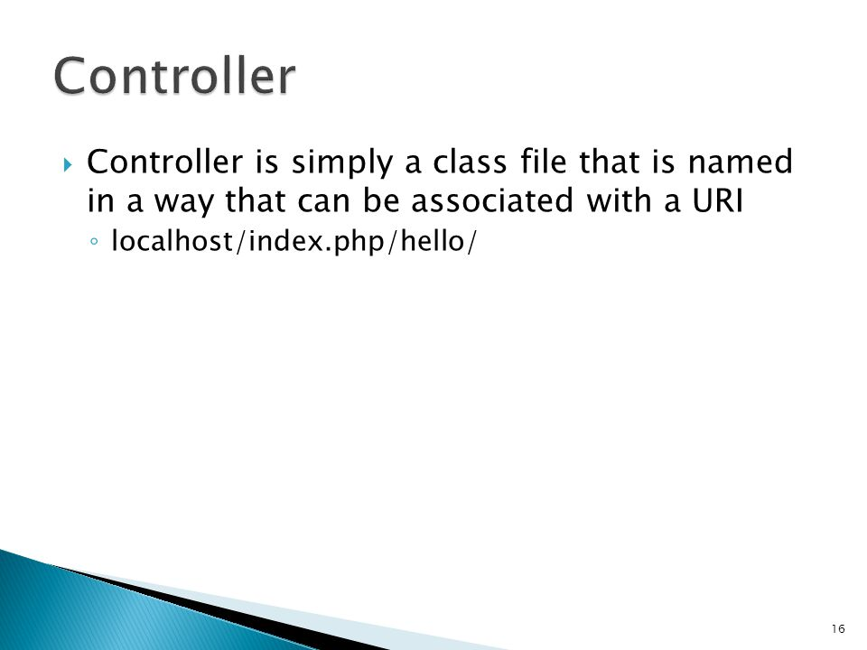  Controller is simply a class file that is named in a way that can be associated with a URI ◦ localhost/index.php/hello/ 16 < php class Hello extends Controller { function index() { echo Hello World! ; } >