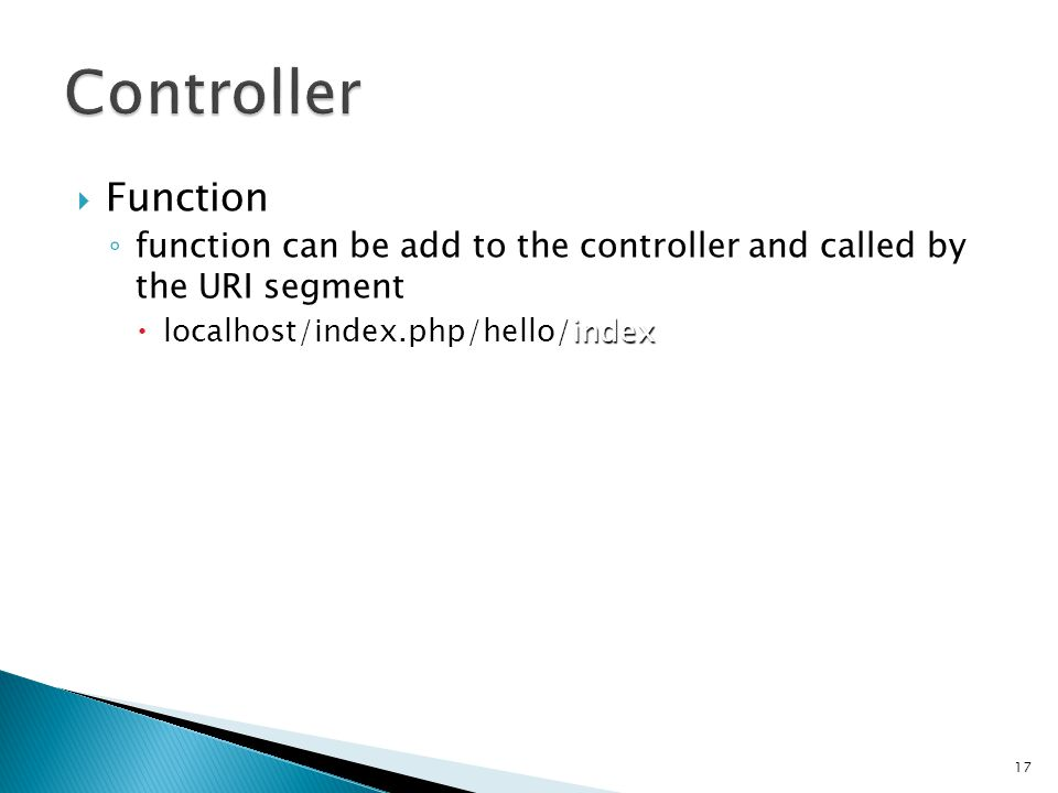  Function ◦ function can be add to the controller and called by the URI segment index  localhost/index.php/hello/index 17