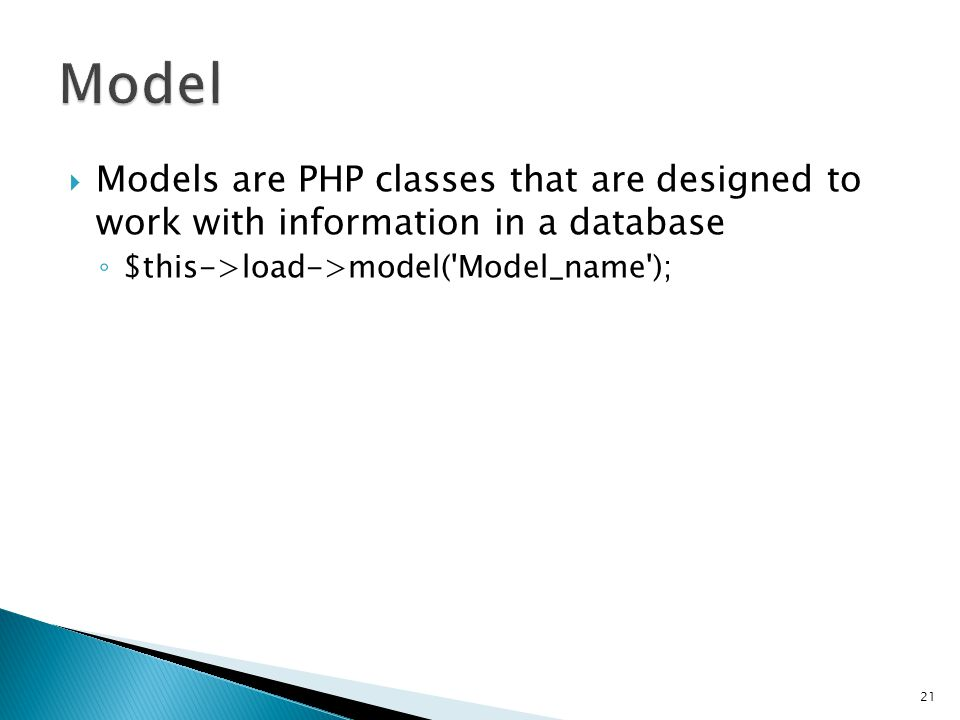  Models are PHP classes that are designed to work with information in a database ◦ $this->load->model( Model_name ); 21 class Model_name extends Model { function Model_name() { parent::Model(); }