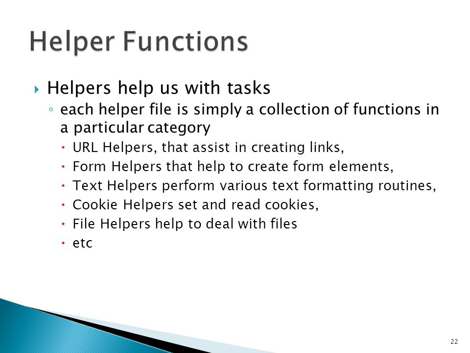  Helpers help us with tasks ◦ each helper file is simply a collection of functions in a particular category  URL Helpers, that assist in creating links,  Form Helpers that help to create form elements,  Text Helpers perform various text formatting routines,  Cookie Helpers set and read cookies,  File Helpers help to deal with files  etc 22