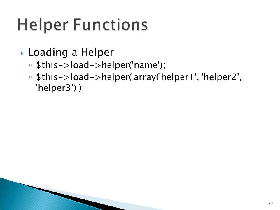  Loading a Helper ◦ $this->load->helper( name ); ◦ $this->load->helper( array( helper1 , helper2 , helper3 ) ); 23