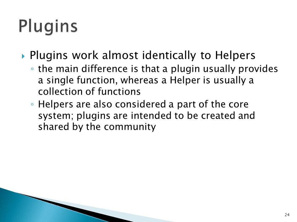  Plugins work almost identically to Helpers ◦ the main difference is that a plugin usually provides a single function, whereas a Helper is usually a collection of functions ◦ Helpers are also considered a part of the core system; plugins are intended to be created and shared by the community 24