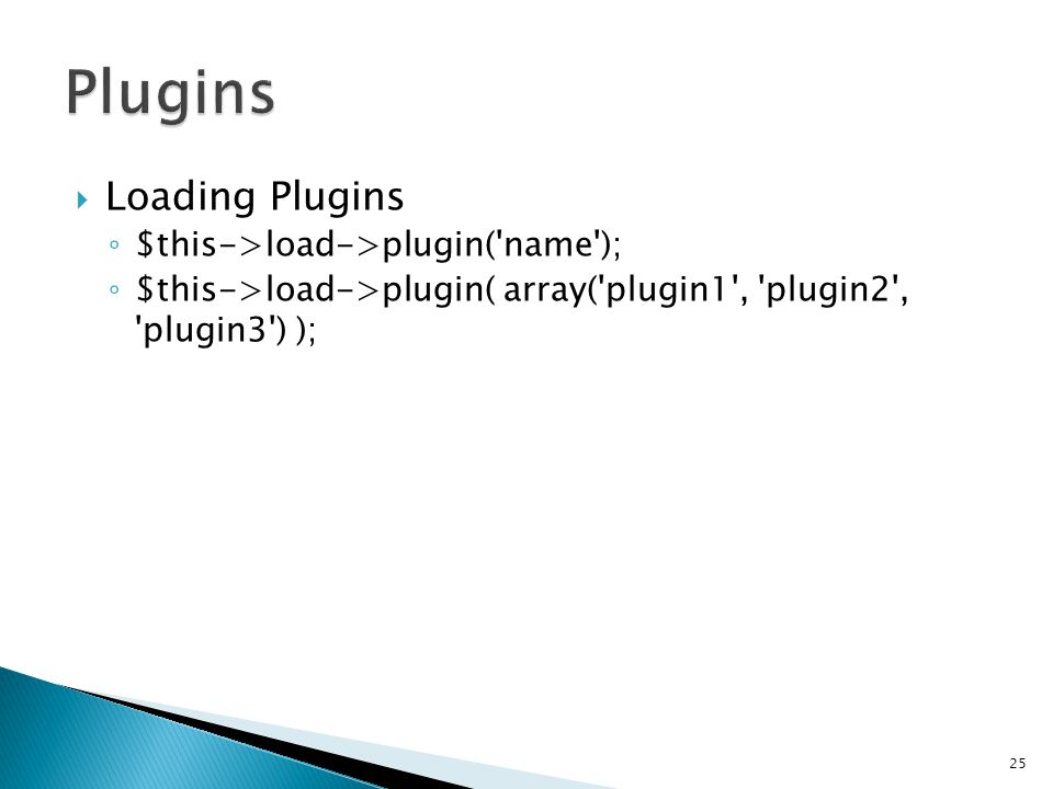  Loading Plugins ◦ $this->load->plugin( name ); ◦ $this->load->plugin( array( plugin1 , plugin2 , plugin3 ) ); 25