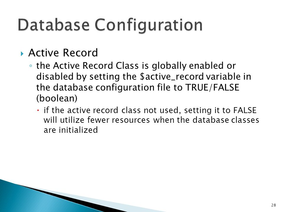  Active Record ◦ the Active Record Class is globally enabled or disabled by setting the $active_record variable in the database configuration file to TRUE/FALSE (boolean)  if the active record class not used, setting it to FALSE will utilize fewer resources when the database classes are initialized 28