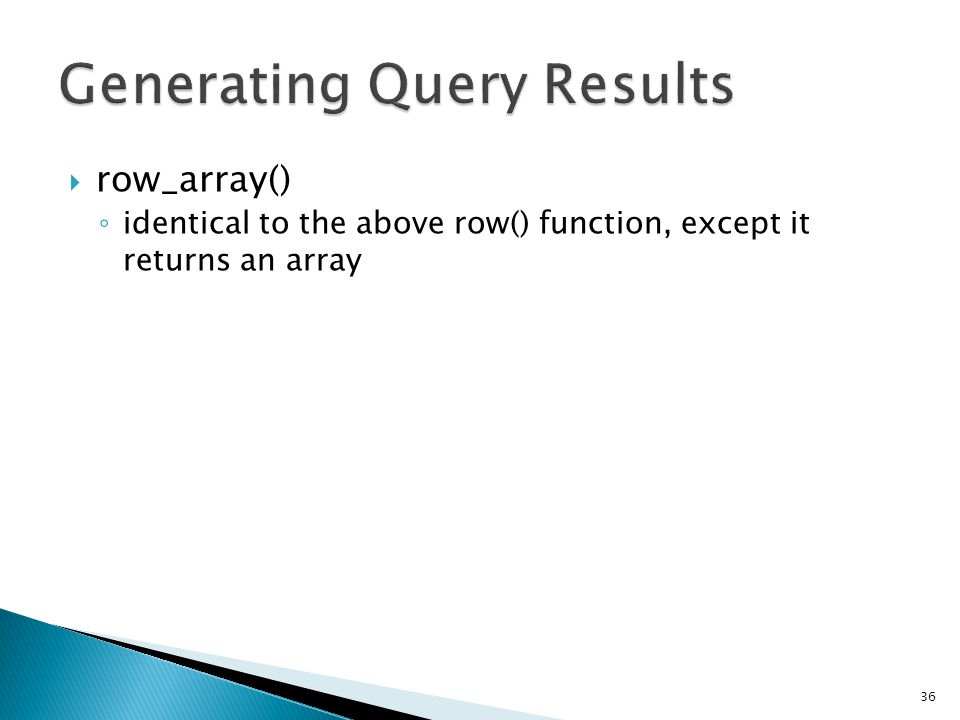  row_array() ◦ identical to the above row() function, except it returns an array 36 $query = $this->db->query( YOUR QUERY ); if ($query->num_rows() > 0) { $row = $query->row_array(); echo $row[ title ]; echo $row[ name ]; echo $row[ body ]; }