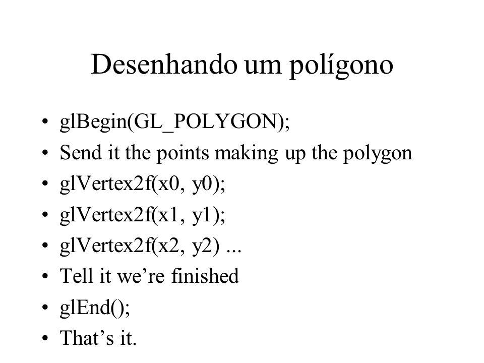 Desenhando um polígono glBegin(GL_POLYGON); Send it the points making up the polygon glVertex2f(x0, y0); glVertex2f(x1, y1); glVertex2f(x2, y2)...