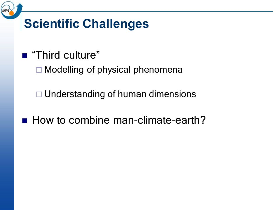 Scientific Challenges Third culture  Modelling of physical phenomena  Understanding of human dimensions How to combine man-climate-earth