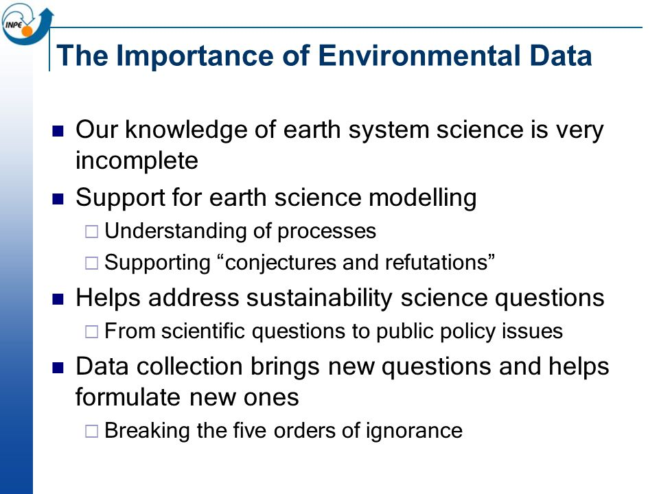 The Importance of Environmental Data Our knowledge of earth system science is very incomplete Support for earth science modelling  Understanding of processes  Supporting conjectures and refutations Helps address sustainability science questions  From scientific questions to public policy issues Data collection brings new questions and helps formulate new ones  Breaking the five orders of ignorance